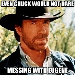 Brutal Chuck Norris - Even chuck would not dare Messing with eugene