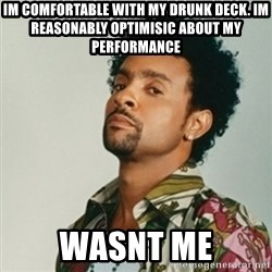Shaggy. It wasn't me - IM COMFORTABLE WITH MY DRUNK DECK. IM REASONABLY OPTIMISIC About my performance Wasnt me