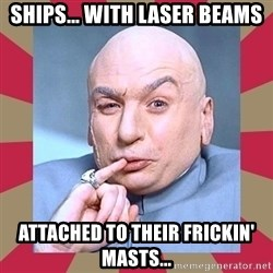 Dr. Evil - SHIPS... WITH LASER BEAMS ATTACHED TO THEIR FRICKIN' MASTS...