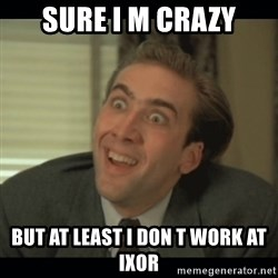 Nick Cage - sure i m crazy but at least i don t work at ixor