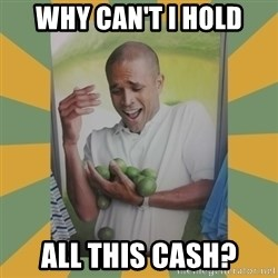 Why can't I hold all these limes - why can't i hold all this cash?