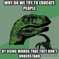 Philosoraptor - Why do we try to educate people  by using words that they don't understand