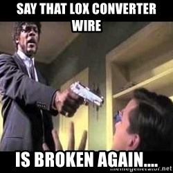 Say what again - say that lox converter wire is broken again....
