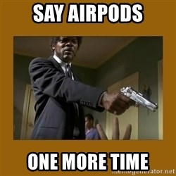 say what one more time - Say Airpods one more time