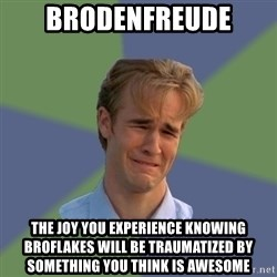 Sad Face Guy - Brodenfreude The joy you experience knowing broflakes will be traumatized by something you think is awesome