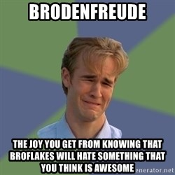 Sad Face Guy - BRODENFREUDE The joy you get from knowing that Broflakes will hate something that you think is awesome