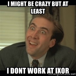 Nick Cage - i might be crazy but at least i dont work at ixor