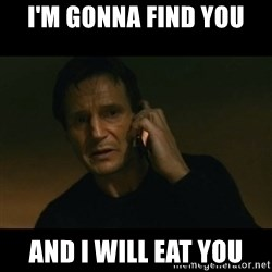 liam neeson taken - I'm gonna find you And I will eat you
