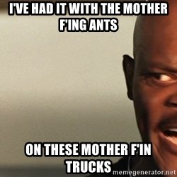 Snakes on a plane Samuel L Jackson - I've had it with the mother F'ing ants on these mother f'in trucks