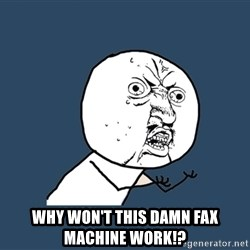 Y U No -  Why won't this damn fax machine work!?
