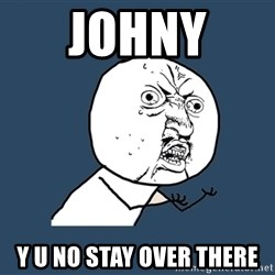 Y U No - JOHNY  Y U NO STAY OVER THERE