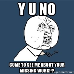 Y U No - y u nO COME TO SEE ME ABOUT YOUR MISSING WORK??