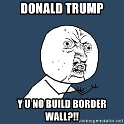 Y U No - Donald trump y u no build border wall?!!