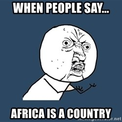 Y U No - when people say... africa is a country