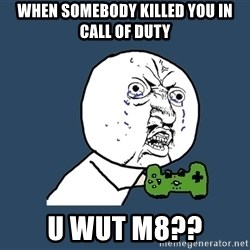 Y U No - When somebody killed you in call of duty u wut m8??