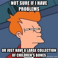 Futurama Fry - not sure if i have problems or just have a large collection of children's bones