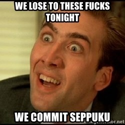 You Don't Say Nicholas Cage - We lose to these fucks tonight We commit seppuku