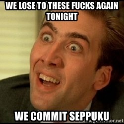 You Don't Say Nicholas Cage - We lose to these fucks again tonight We commit seppuku