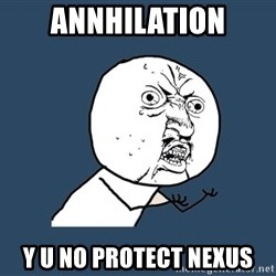 Y U No - Annhilation y u no protect nexus