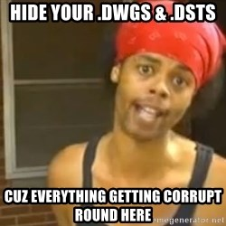 Hide Yo Kids - hide your .dwgs & .dsts cuz everything getting corrupt round here