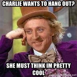 Charlie meme - CHARLIE wants to hang OUt? She must think im pretty cool