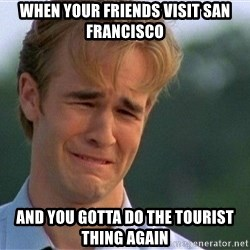 Dawson Crying - When your friends visit san francisco and you gotta do the tourist thing again