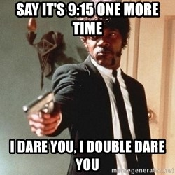 I double dare you - say it's 9:15 one more time i dare you, i double dare you