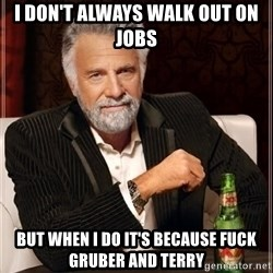 i dont always - I don't always walk out on jobs But when I do it's because fuck Gruber and terry