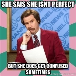 anchorman - She sais she isnt perfect  But she does get confused sometimes
