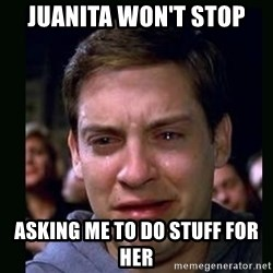 crying peter parker - Juanita won't stop Asking me to do stuff for her