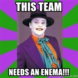 Jack Nicholson Joker- Steve Miller - This team Needs an enEma!!!