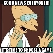 Professor Farnsworth - Good News everyone!!! It's time to choose a game