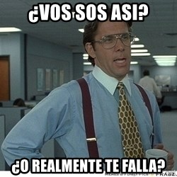 That would be great - ¿vos sos asi? ¿o realmente te falla?