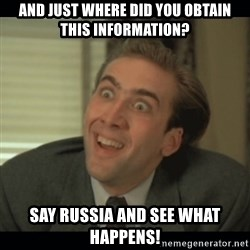 Nick Cage - and just where did you obtain this information? say russia and see what happens!
