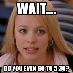 mean girls - wait.... do you even go to 5:30?