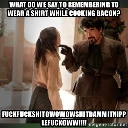 What do we say to the god of death ?  - What do we say to remembering to wear a shirt while cooking bacon? FUCKFuckshitowowowshitdammitnipplefuckoww!!!!
