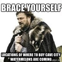 meme Brace yourself -  Locations of where to buy cave city watermelons are coming