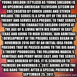Sheldon Big Bang Theory - Young Sheldon (stylized as young Sheldon) is an upcoming American television sitcom on CBS created by Chuck Lorre and Steven Molaro. The series is a spin-off of The Big Bang Theory and serves as a prequel to that series, following the character Sheldon Cooper at the age of 9, living with his family in East Texas and going to high school. Iain Armitage stars as young Sheldon, alongside Zoe Perry, Lance Barber, Raegan Revord, and Montana Jordan. Jim Parsons, who portrays the character on The Big Bang Theory, narrates the series and also serves as an executive producer. Development of the prequel series began in November 2016 out of an initial idea from Parsons that he passed along to The Big Bang Theory producers. The following March, Armitage and Perry were cast, and the series was ordered by CBS. It is scheduled to premiere on November 2, 2017, airing after The Big Bang Theory, after a special preview on September 25, 2017.