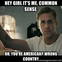 ryan gosling hey girl - HEY GIRL IT'S ME, COMMON SENSE. oH, YOU'RE AMERICAN? WRONG COUNTRY.