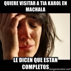 First World Problems - Quiere visitar a tia karol en machala Le dicen que estan completos
