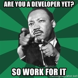 Martin Luther King jr.  - ARE YOU A DEVELOPER YET? SO WORK FOR IT
