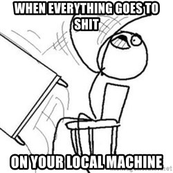 Flip table meme - When everything goes to shit on your local machine