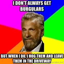 The Most Interesting Man In The World - I don't always get burgulars But when I do, I hog Them and leave them in the driveway