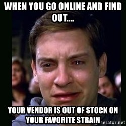 crying peter parker - When you go online and find out.... Your vendor is out of stock on your favorite strain