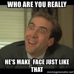 Nick Cage - who are you really he's make  face just like that