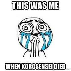 crying - This was me  When KoroSeNseI died