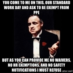 The Godfather - You come to me on this, our standard work day and ask to be exempt from PPE But as you can provide me no waivers, no hr exemptions, and no safety notifications I must refuse