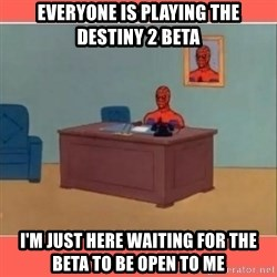 Masturbating Spider-Man - Everyone is playing the Destiny 2 Beta I'm just here waIting for the beta to be open to me