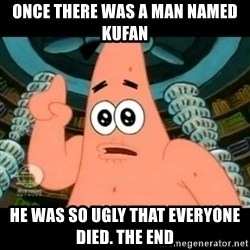 ugly barnacle patrick - Once there was a man named Kufan He was so ugly that everyone died. THE END
