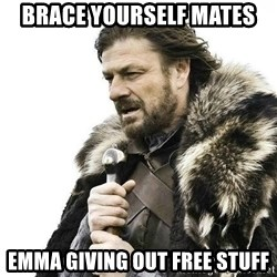 Brace Yourself Winter is Coming. - brace yourself mates emma giving out free stuff